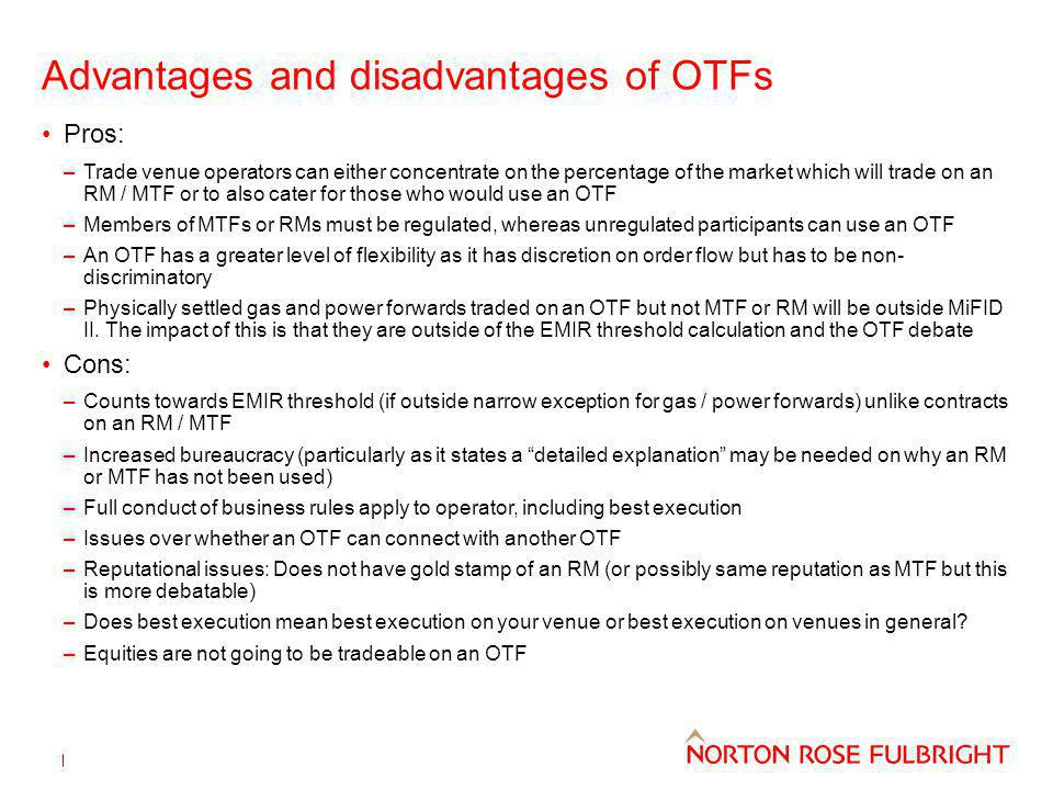 Advantages and disadvantages of OTFs Pros: –Trade venue operators can either concentrate on the percentage of the market which will trade on an RM / MTF or to also cater for those who would use an OTF –Members of MTFs or RMs must be regulated, whereas unregulated participants can use an OTF –An OTF has a greater level of flexibility as it has discretion on order flow but has to be non- discriminatory –Physically settled gas and power forwards traded on an OTF but not MTF or RM will be outside MiFID II.