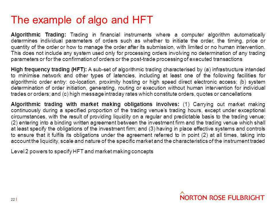 The example of algo and HFT Algorithmic Trading: Trading in financial instruments where a computer algorithm automatically determines individual parameters of orders such as whether to initiate the order, the timing, price or quantity of the order or how to manage the order after its submission, with limited or no human intervention.