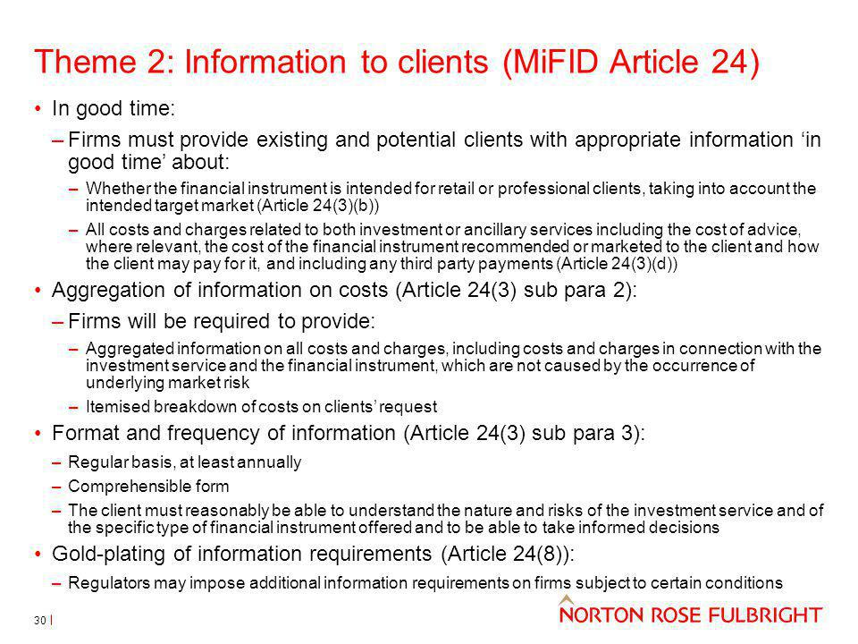 Theme 2: Information to clients (MiFID Article 24) In good time: –Firms must provide existing and potential clients with appropriate information in good time about: –Whether the financial instrument is intended for retail or professional clients, taking into account the intended target market (Article 24(3)(b)) –All costs and charges related to both investment or ancillary services including the cost of advice, where relevant, the cost of the financial instrument recommended or marketed to the client and how the client may pay for it, and including any third party payments (Article 24(3)(d)) Aggregation of information on costs (Article 24(3) sub para 2): –Firms will be required to provide: –Aggregated information on all costs and charges, including costs and charges in connection with the investment service and the financial instrument, which are not caused by the occurrence of underlying market risk –Itemised breakdown of costs on clients request Format and frequency of information (Article 24(3) sub para 3): –Regular basis, at least annually –Comprehensible form –The client must reasonably be able to understand the nature and risks of the investment service and of the specific type of financial instrument offered and to be able to take informed decisions Gold-plating of information requirements (Article 24(8)): –Regulators may impose additional information requirements on firms subject to certain conditions 30