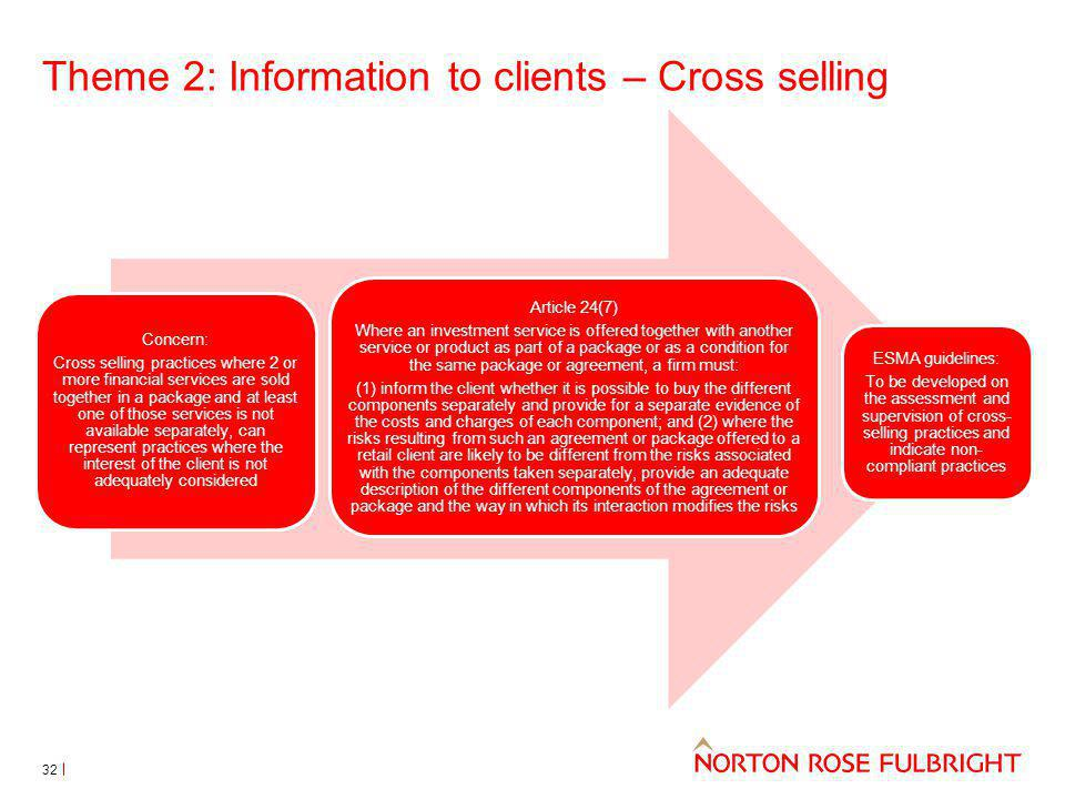 Theme 2: Information to clients – Cross selling Concern: Cross selling practices where 2 or more financial services are sold together in a package and at least one of those services is not available separately, can represent practices where the interest of the client is not adequately considered Article 24(7) Where an investment service is offered together with another service or product as part of a package or as a condition for the same package or agreement, a firm must: (1) inform the client whether it is possible to buy the different components separately and provide for a separate evidence of the costs and charges of each component; and (2) where the risks resulting from such an agreement or package offered to a retail client are likely to be different from the risks associated with the components taken separately, provide an adequate description of the different components of the agreement or package and the way in which its interaction modifies the risks ESMA guidelines: To be developed on the assessment and supervision of cross- selling practices and indicate non- compliant practices 32