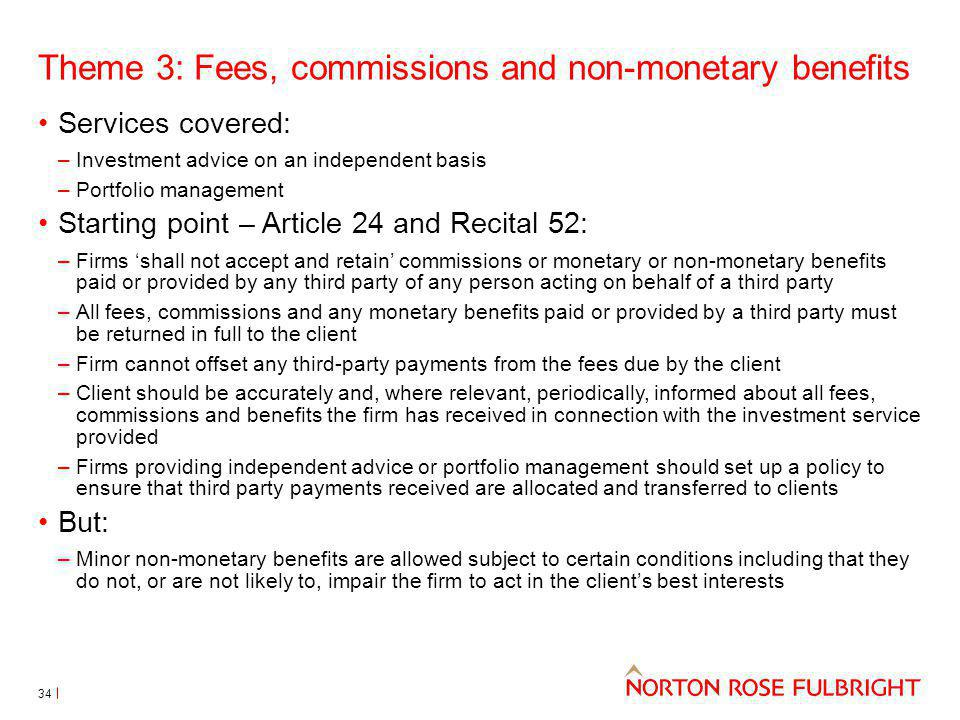 Theme 3: Fees, commissions and non-monetary benefits Services covered: –Investment advice on an independent basis –Portfolio management Starting point – Article 24 and Recital 52: –Firms shall not accept and retain commissions or monetary or non-monetary benefits paid or provided by any third party of any person acting on behalf of a third party –All fees, commissions and any monetary benefits paid or provided by a third party must be returned in full to the client –Firm cannot offset any third-party payments from the fees due by the client –Client should be accurately and, where relevant, periodically, informed about all fees, commissions and benefits the firm has received in connection with the investment service provided –Firms providing independent advice or portfolio management should set up a policy to ensure that third party payments received are allocated and transferred to clients But: –Minor non-monetary benefits are allowed subject to certain conditions including that they do not, or are not likely to, impair the firm to act in the clients best interests 34