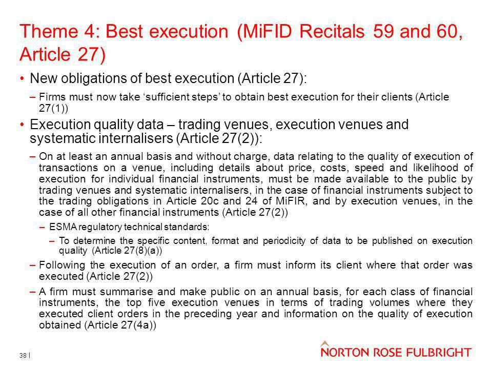 Theme 4: Best execution (MiFID Recitals 59 and 60, Article 27) New obligations of best execution (Article 27): –Firms must now take sufficient steps to obtain best execution for their clients (Article 27(1)) Execution quality data – trading venues, execution venues and systematic internalisers (Article 27(2)): –On at least an annual basis and without charge, data relating to the quality of execution of transactions on a venue, including details about price, costs, speed and likelihood of execution for individual financial instruments, must be made available to the public by trading venues and systematic internalisers, in the case of financial instruments subject to the trading obligations in Article 20c and 24 of MiFIR, and by execution venues, in the case of all other financial instruments (Article 27(2)) –ESMA regulatory technical standards: –To determine the specific content, format and periodicity of data to be published on execution quality (Article 27(8)(a)) –Following the execution of an order, a firm must inform its client where that order was executed (Article 27(2)) –A firm must summarise and make public on an annual basis, for each class of financial instruments, the top five execution venues in terms of trading volumes where they executed client orders in the preceding year and information on the quality of execution obtained (Article 27(4a)) 38