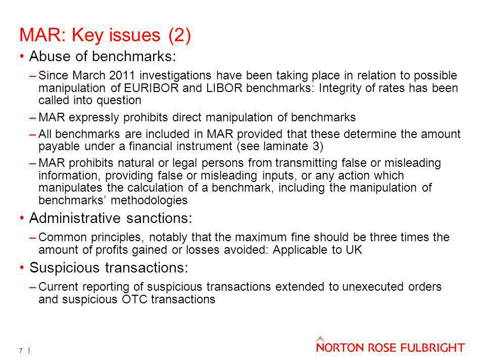 MAR: Key issues (2) Abuse of benchmarks: –Since March 2011 investigations have been taking place in relation to possible manipulation of EURIBOR and LIBOR benchmarks: Integrity of rates has been called into question –MAR expressly prohibits direct manipulation of benchmarks –All benchmarks are included in MAR provided that these determine the amount payable under a financial instrument (see laminate 3) –MAR prohibits natural or legal persons from transmitting false or misleading information, providing false or misleading inputs, or any action which manipulates the calculation of a benchmark, including the manipulation of benchmarks methodologies Administrative sanctions: –Common principles, notably that the maximum fine should be three times the amount of profits gained or losses avoided: Applicable to UK Suspicious transactions: –Current reporting of suspicious transactions extended to unexecuted orders and suspicious OTC transactions 7