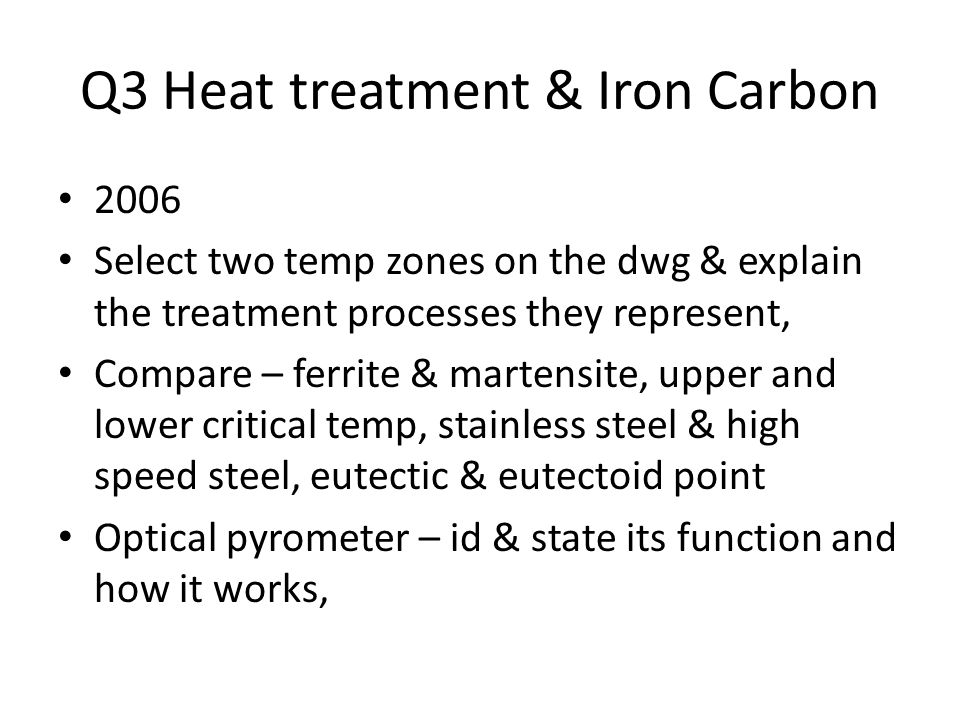 Q3 Heat treatment & Iron Carbon 2006 Select two temp zones on the dwg & explain the treatment processes they represent, Compare – ferrite & martensite