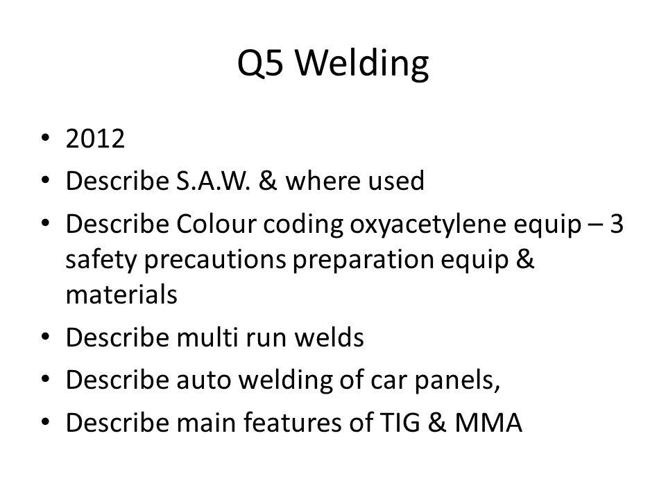Q5 Welding 2012 Describe S.A.W. & where used Describe Colour coding oxyacetylene equip – 3 safety precautions preparation equip & materials Describe m