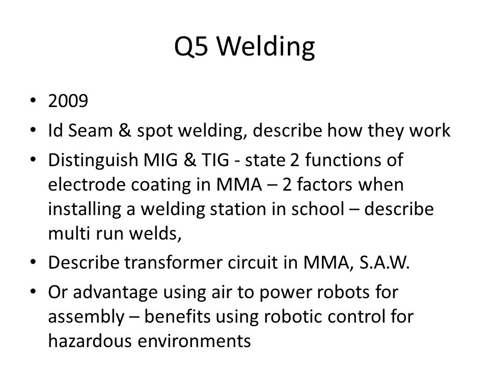 Q5 Welding 2009 Id Seam & spot welding, describe how they work Distinguish MIG & TIG - state 2 functions of electrode coating in MMA – 2 factors when