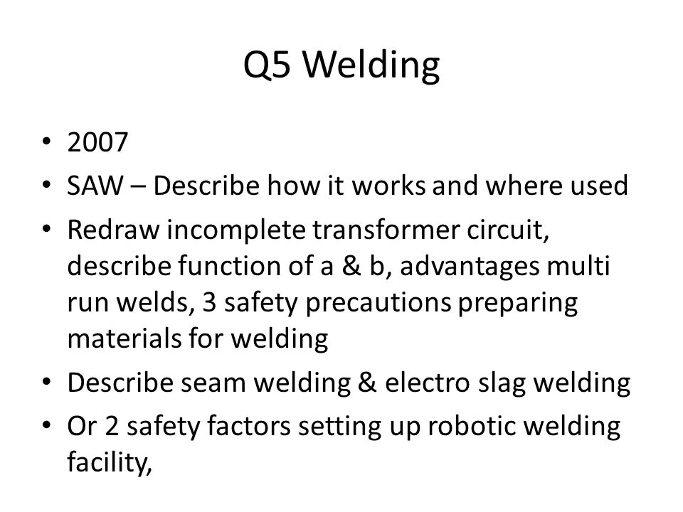 Q5 Welding 2007 SAW – Describe how it works and where used Redraw incomplete transformer circuit, describe function of a & b, advantages multi run wel