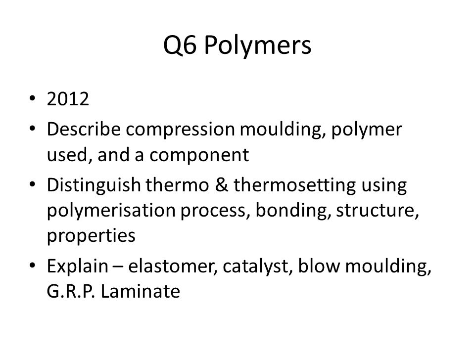Q6 Polymers 2012 Describe compression moulding, polymer used, and a component Distinguish thermo & thermosetting using polymerisation process, bonding