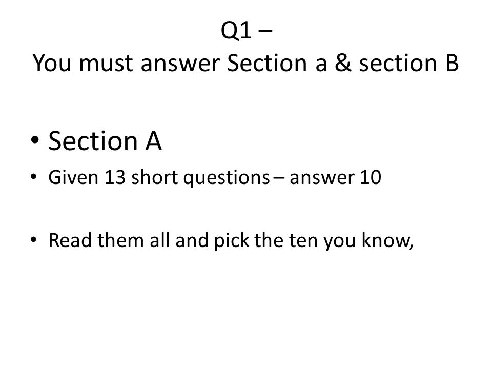 Q1 – You must answer Section a & section B Section A Given 13 short questions – answer 10 Read them all and pick the ten you know,