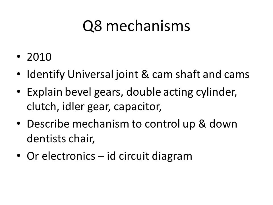 Q8 mechanisms 2010 Identify Universal joint & cam shaft and cams Explain bevel gears, double acting cylinder, clutch, idler gear, capacitor, Describe