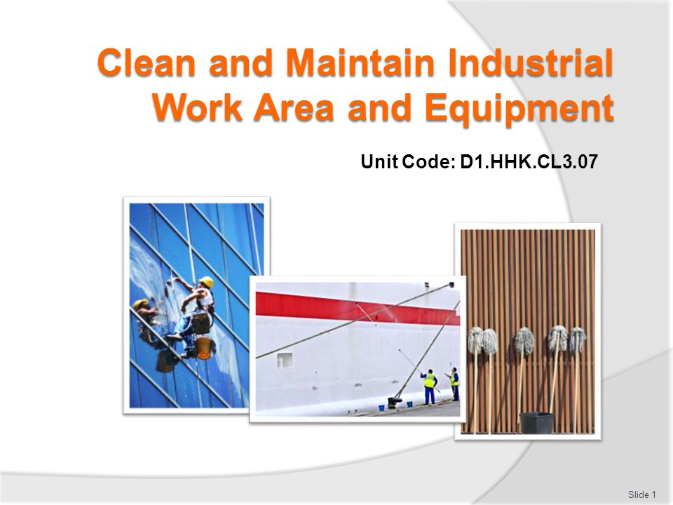 Clean and Maintain Industrial Work Area and Equipment Unit Code: D1.HHK.CL3.07 Slide 1