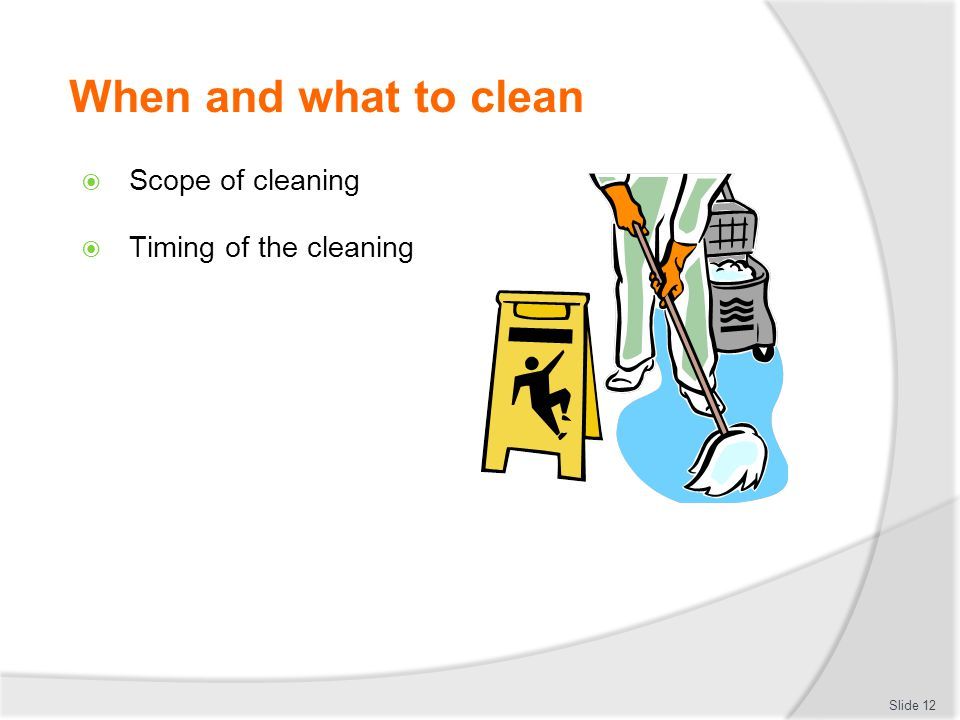 When and what to clean Scope of cleaning Timing of the cleaning Slide 12