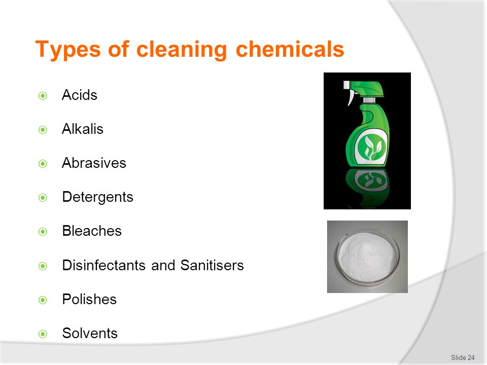 Types of cleaning chemicals Acids Alkalis Abrasives Detergents Bleaches Disinfectants and Sanitisers Polishes Solvents Slide 24