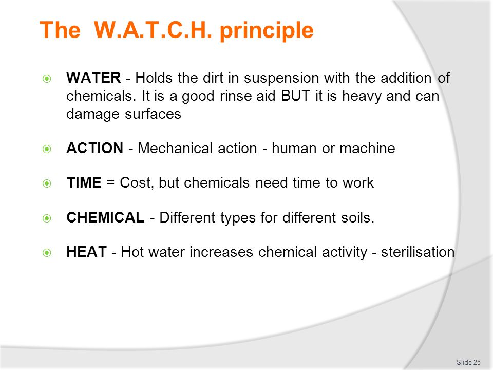 The W.A.T.C.H. principle WATER - Holds the dirt in suspension with the addition of chemicals.
