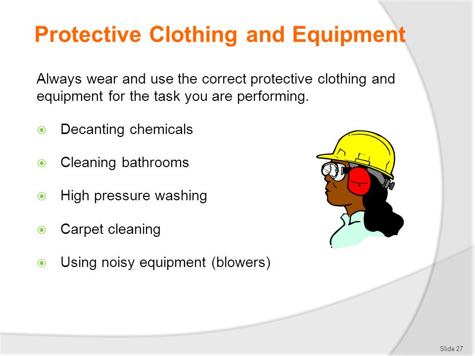 Protective Clothing and Equipment Always wear and use the correct protective clothing and equipment for the task you are performing.