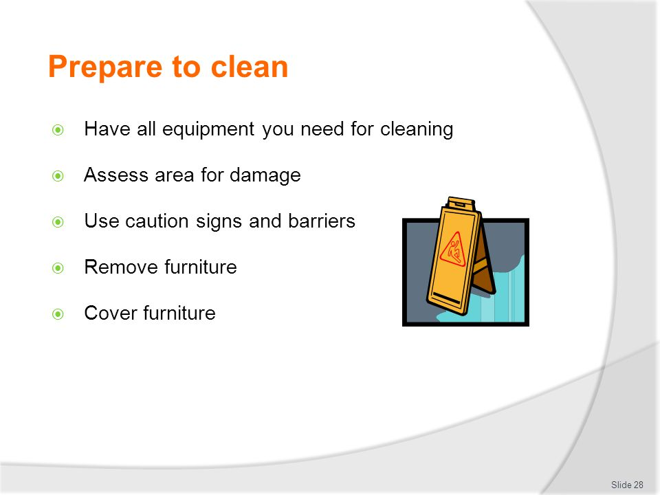 Prepare to clean Have all equipment you need for cleaning Assess area for damage Use caution signs and barriers Remove furniture Cover furniture Slide 28