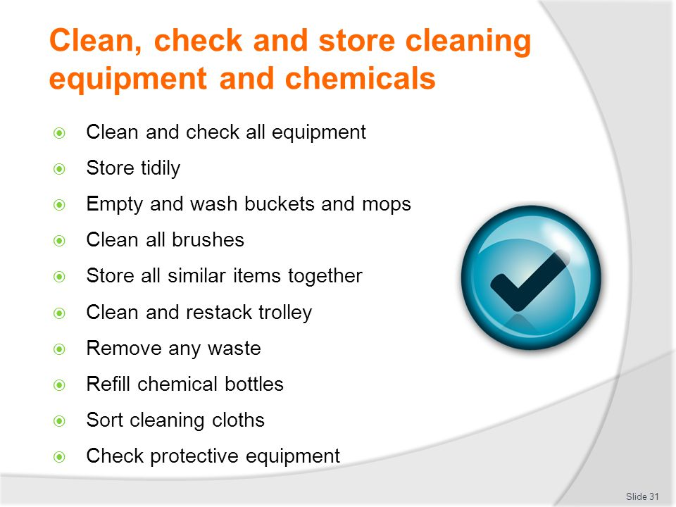 Clean, check and store cleaning equipment and chemicals Clean and check all equipment Store tidily Empty and wash buckets and mops Clean all brushes Store all similar items together Clean and restack trolley Remove any waste Refill chemical bottles Sort cleaning cloths Check protective equipment Slide 31