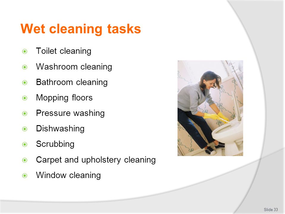 Wet cleaning tasks Toilet cleaning Washroom cleaning Bathroom cleaning Mopping floors Pressure washing Dishwashing Scrubbing Carpet and upholstery cleaning Window cleaning Slide 33