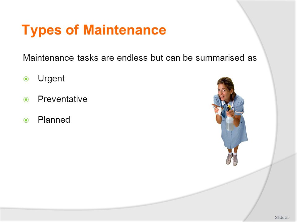 Types of Maintenance Maintenance tasks are endless but can be summarised as Urgent Preventative Planned Slide 35