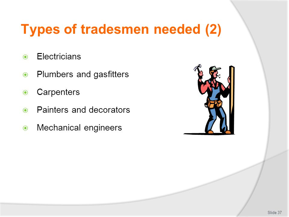 Types of tradesmen needed (2) Electricians Plumbers and gasfitters Carpenters Painters and decorators Mechanical engineers Slide 37