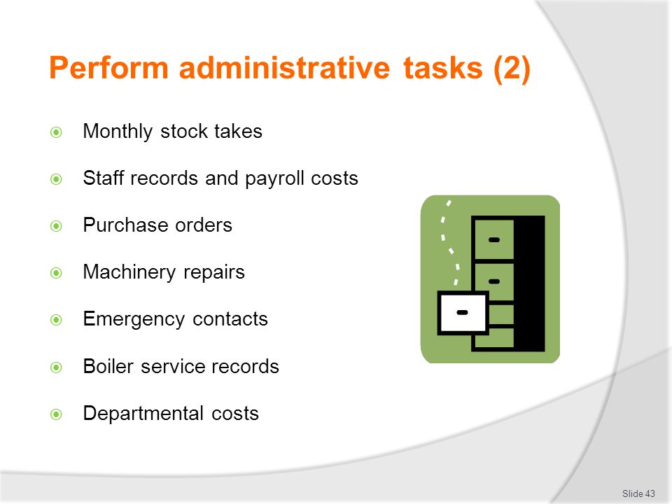 Perform administrative tasks (2) Monthly stock takes Staff records and payroll costs Purchase orders Machinery repairs Emergency contacts Boiler service records Departmental costs Slide 43