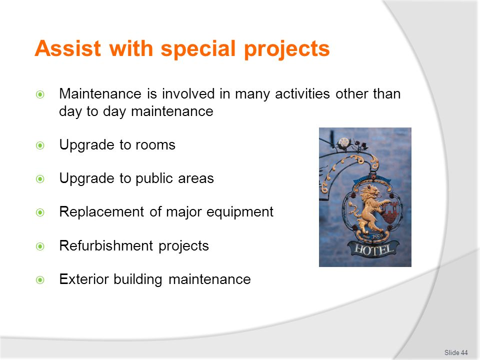 Assist with special projects Maintenance is involved in many activities other than day to day maintenance Upgrade to rooms Upgrade to public areas Replacement of major equipment Refurbishment projects Exterior building maintenance Slide 44