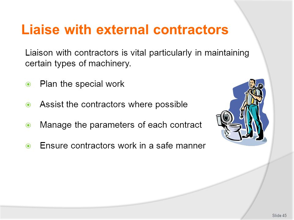 Liaise with external contractors Liaison with contractors is vital particularly in maintaining certain types of machinery.