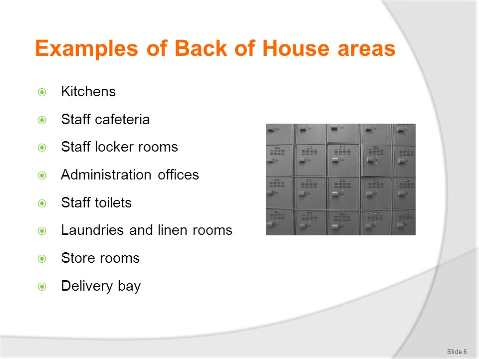Examples of Back of House areas Kitchens Staff cafeteria Staff locker rooms Administration offices Staff toilets Laundries and linen rooms Store rooms Delivery bay Slide 6