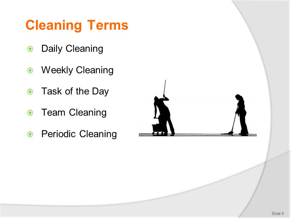 Cleaning Terms Daily Cleaning Weekly Cleaning Task of the Day Team Cleaning Periodic Cleaning Slide 9