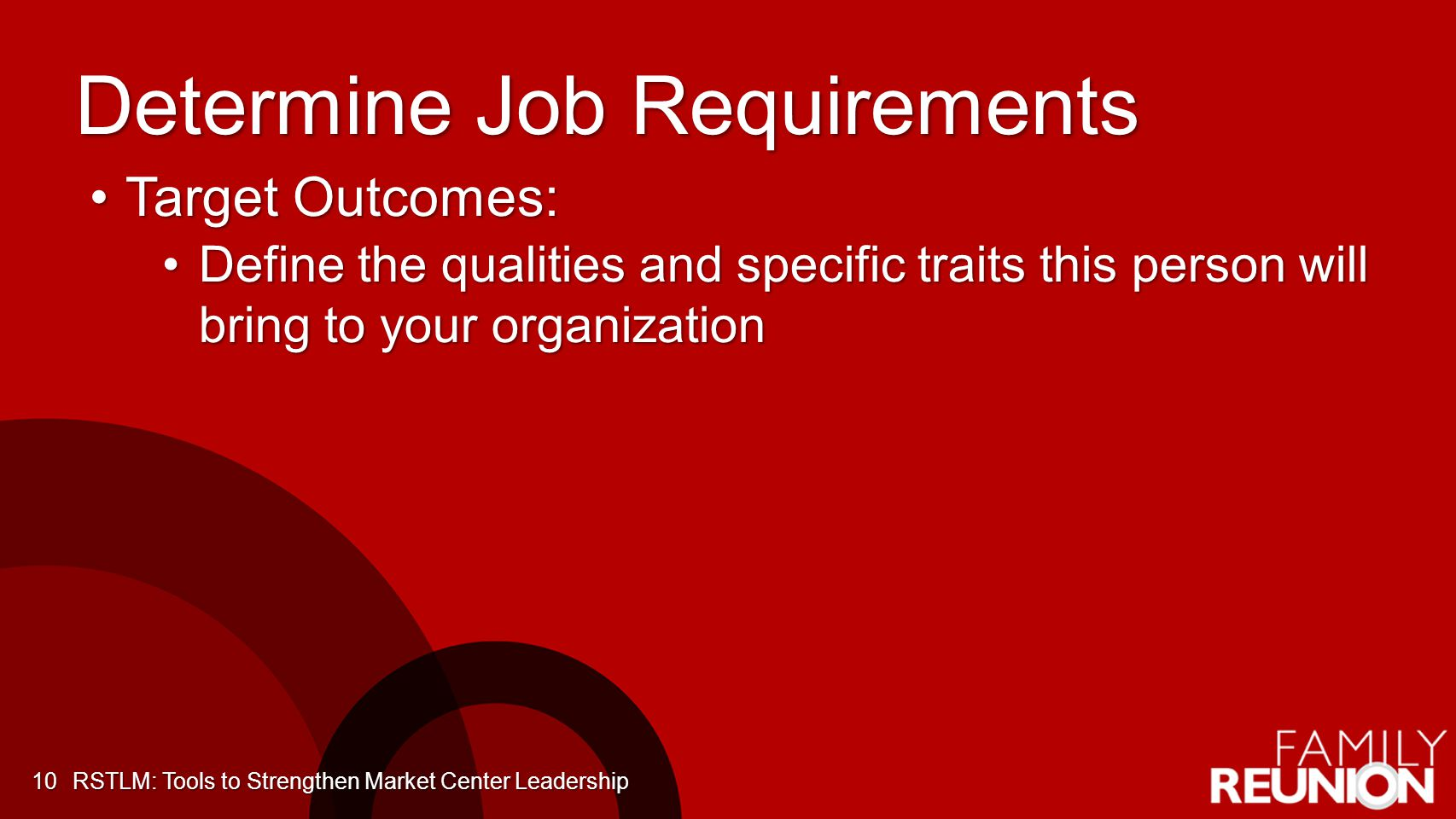 Determine Job Requirements Target Outcomes:Target Outcomes: Define the qualities and specific traits this person will bring to your organizationDefine the qualities and specific traits this person will bring to your organization 10RSTLM: Tools to Strengthen Market Center Leadership