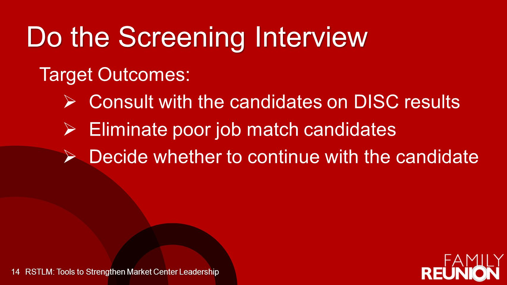 Do the Screening Interview 14 Target Outcomes: Consult with the candidates on DISC results Eliminate poor job match candidates Decide whether to continue with the candidate RSTLM: Tools to Strengthen Market Center Leadership