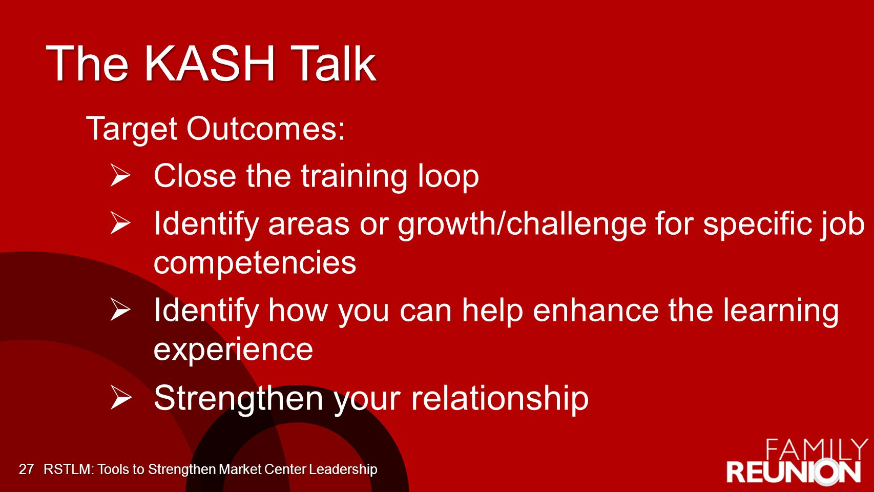 The KASH Talk 27 Target Outcomes: Close the training loop Identify areas or growth/challenge for specific job competencies Identify how you can help enhance the learning experience Strengthen your relationship RSTLM: Tools to Strengthen Market Center Leadership