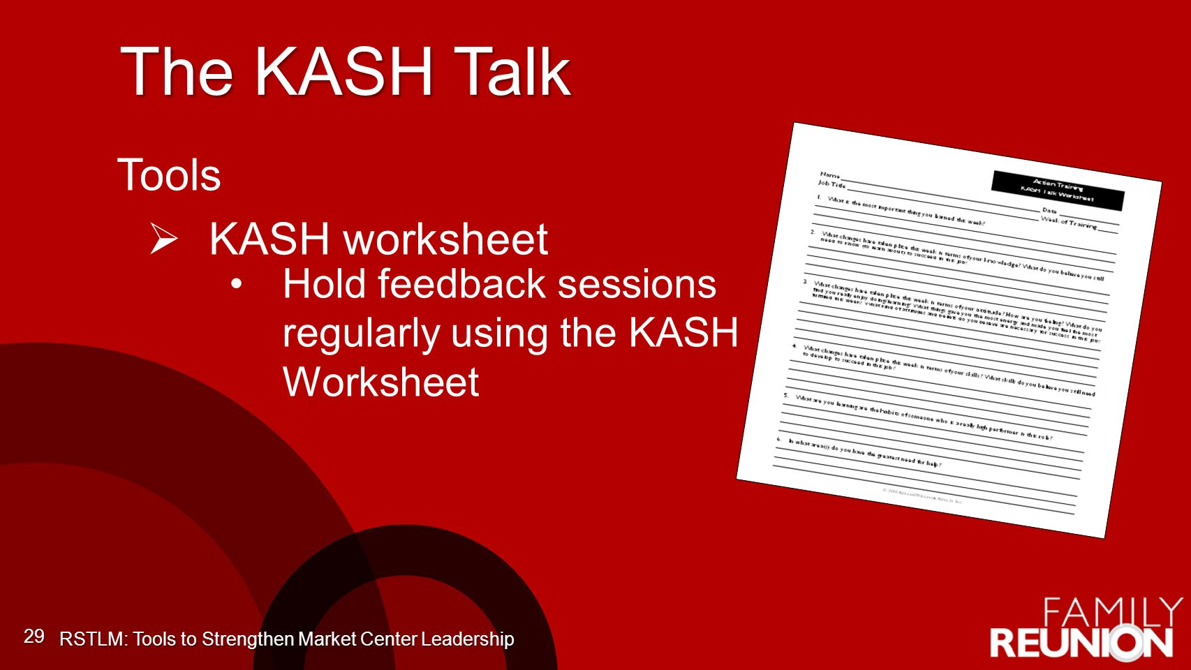 The KASH Talk 29 Tools KASH worksheet Hold feedback sessions regularly using the KASH Worksheet RSTLM: Tools to Strengthen Market Center Leadership