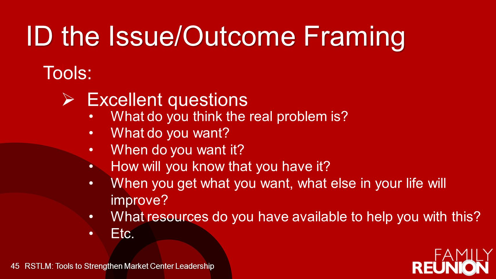ID the Issue/Outcome Framing 45 Tool Tools: Excellent questions What do you think the real problem is.