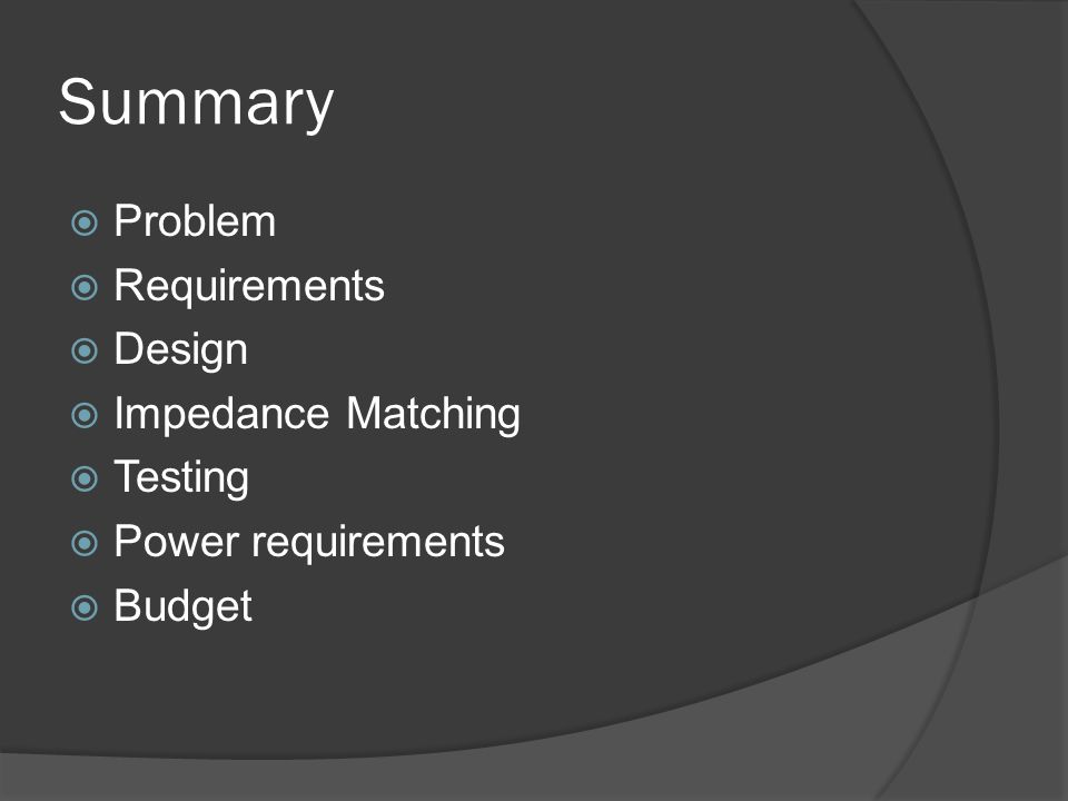 Summary Problem Requirements Design Impedance Matching Testing Power requirements Budget
