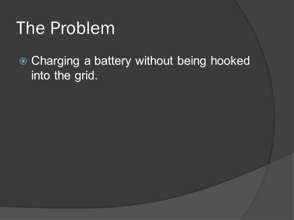 The Problem Charging a battery without being hooked into the grid.