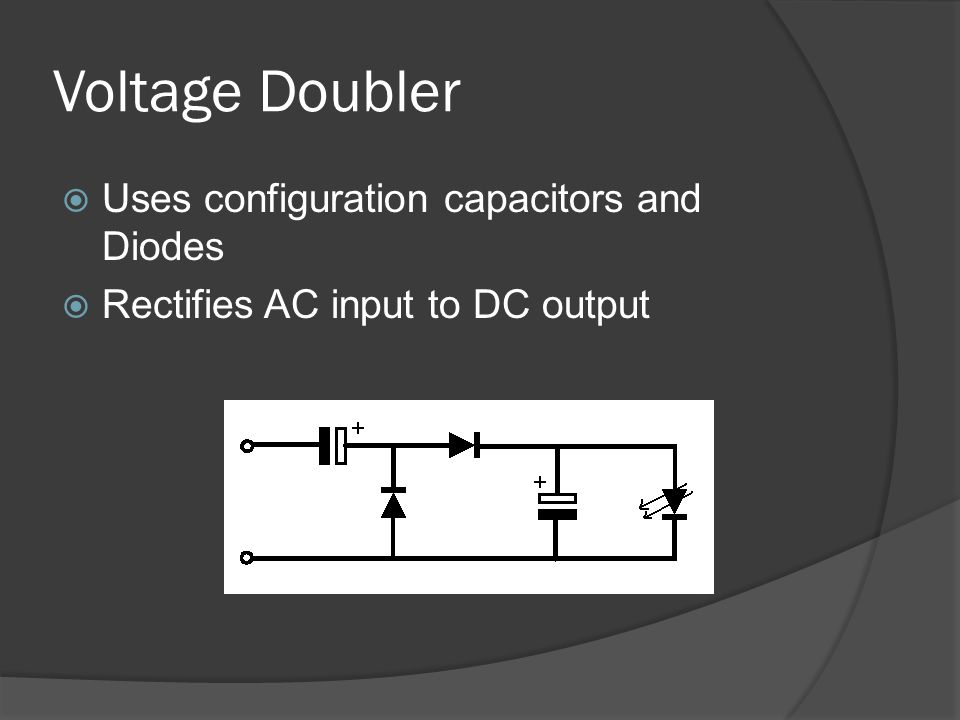 Voltage Doubler Uses configuration capacitors and Diodes Rectifies AC input to DC output