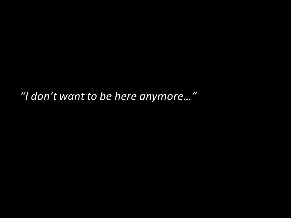 I dont want to be here anymore…