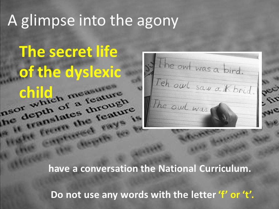 A glimpse into the agony The secret life of the dyslexic child have a conversation the National Curriculum. Do not use any words with the letter f or