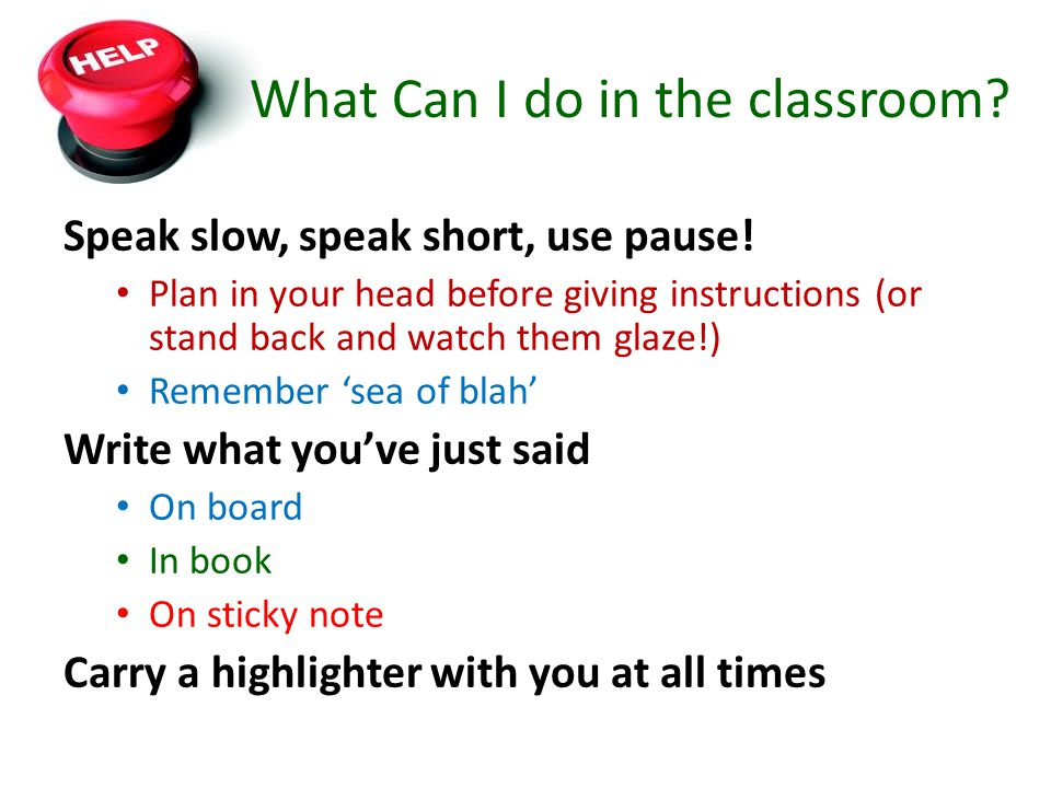 What Can I do in the classroom? Speak slow, speak short, use pause! Plan in your head before giving instructions (or stand back and watch them glaze!)