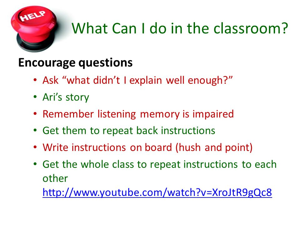 What Can I do in the classroom? Encourage questions Ask what didnt I explain well enough? Aris story Remember listening memory is impaired Get them to