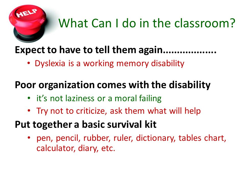 What Can I do in the classroom? Expect to have to tell them again................... Dyslexia is a working memory disability Poor organization comes w
