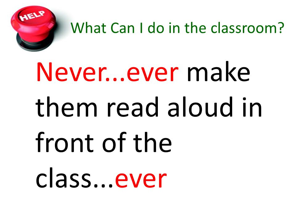 What Can I do in the classroom? Never...ever make them read aloud in front of the class...ever
