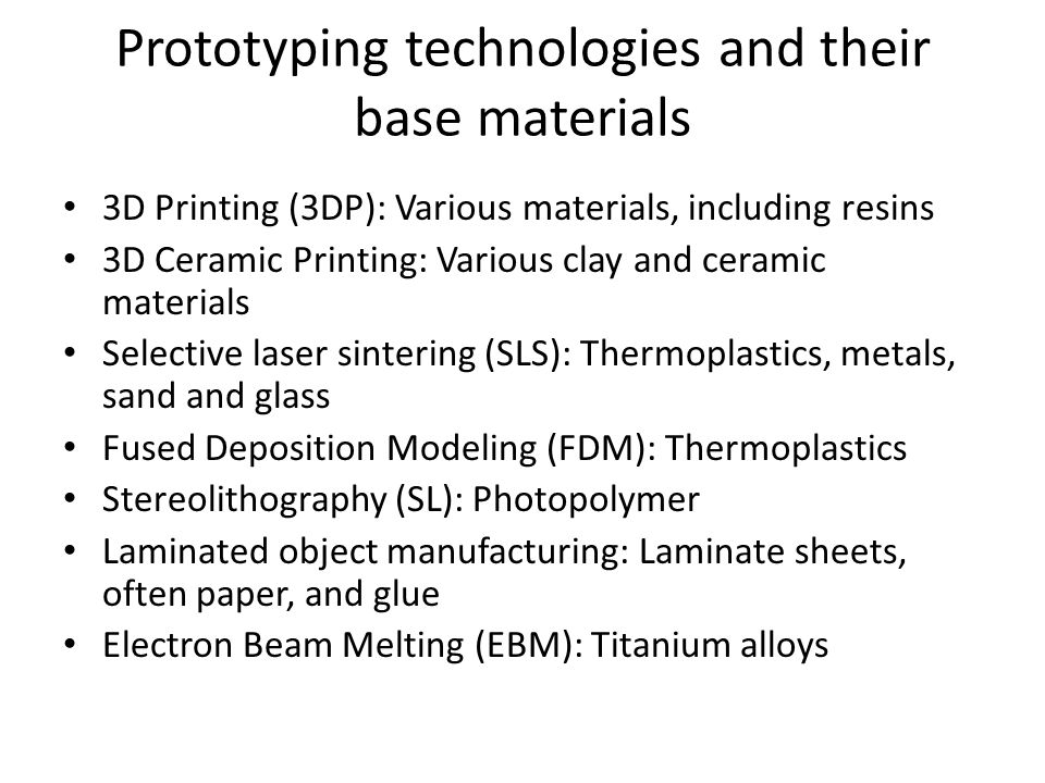 Prototyping technologies and their base materials 3D Printing (3DP): Various materials, including resins 3D Ceramic Printing: Various clay and ceramic materials Selective laser sintering (SLS): Thermoplastics, metals, sand and glass Fused Deposition Modeling (FDM): Thermoplastics Stereolithography (SL): Photopolymer Laminated object manufacturing: Laminate sheets, often paper, and glue Electron Beam Melting (EBM): Titanium alloys