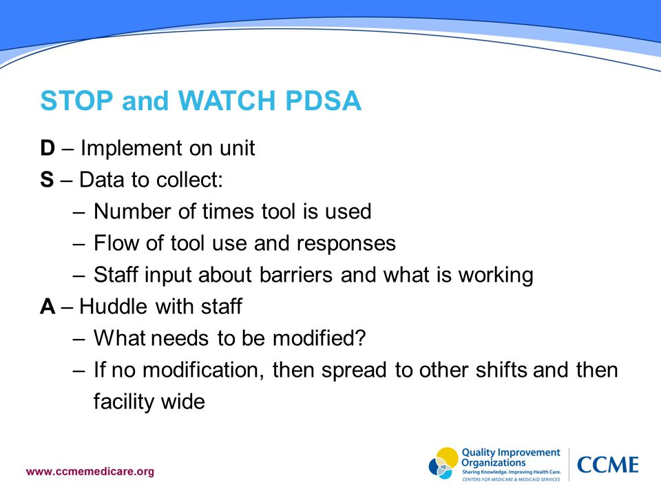 STOP and WATCH PDSA D – Implement on unit S – Data to collect: –Number of times tool is used –Flow of tool use and responses –Staff input about barriers and what is working A – Huddle with staff –What needs to be modified.