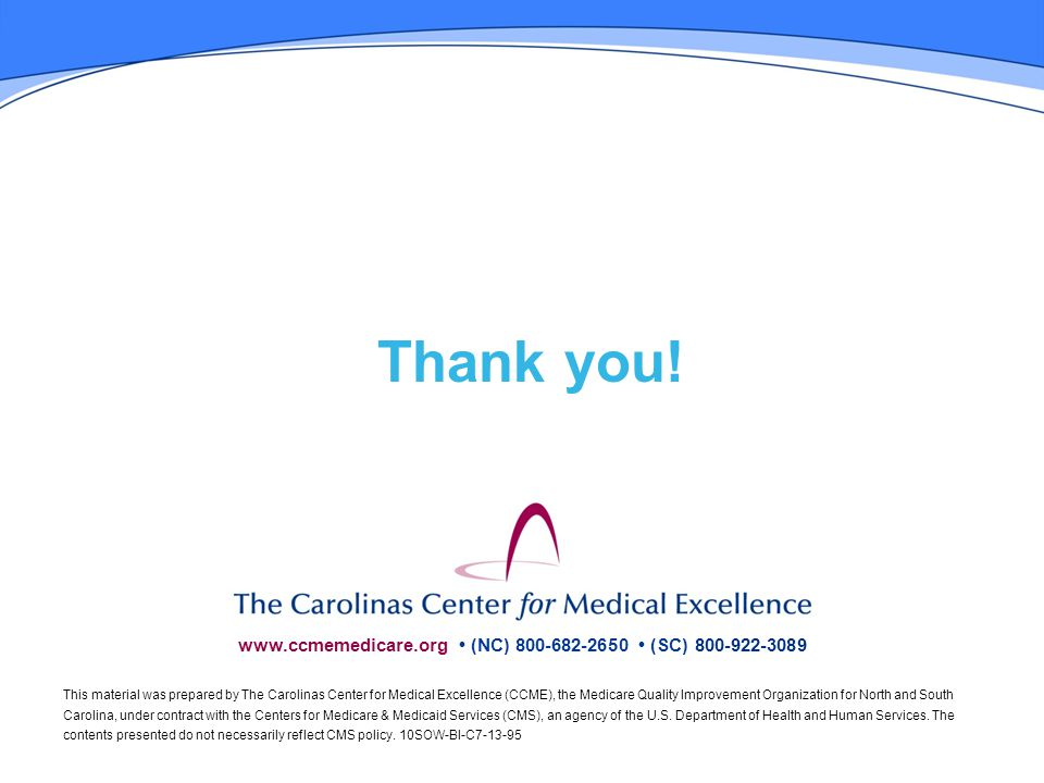 www.ccmemedicare.org (NC) 800-682-2650 (SC) 800-922-3089 This material was prepared by The Carolinas Center for Medical Excellence (CCME), the Medicare Quality Improvement Organization for North and South Carolina, under contract with the Centers for Medicare & Medicaid Services (CMS), an agency of the U.S.