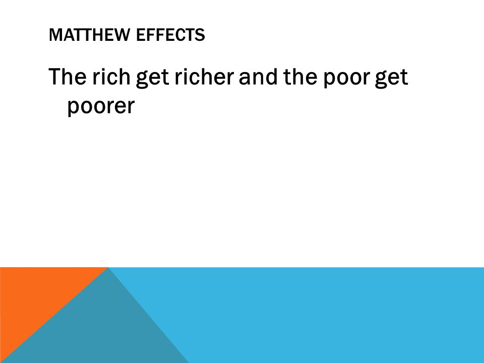 MATTHEW EFFECTS The rich get richer and the poor get poorer