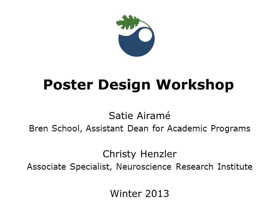 Satie Airam é Bren School, Assistant Dean for Academic Programs Christy Henzler Associate Specialist, Neuroscience Research Institute Winter 2013 Poster Design Workshop