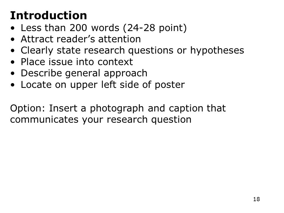 18 Introduction Less than 200 words (24-28 point) Attract readers attention Clearly state research questions or hypotheses Place issue into context Describe general approach Locate on upper left side of poster Option: Insert a photograph and caption that communicates your research question