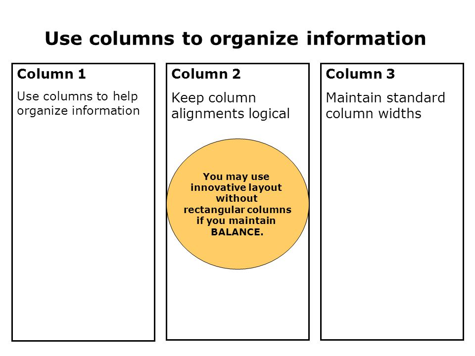 Use columns to organize information Column 1 Use columns to help organize information Column 2 Keep column alignments logical Column 3 Maintain standard column widths You may use innovative layout without rectangular columns if you maintain BALANCE.